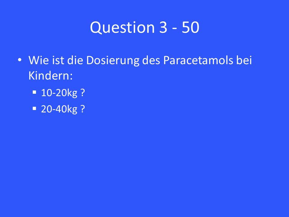 Question 3 - 50 Wie ist die Dosierung des Paracetamols bei Kindern:  10-20kg ?  20-40kg ?