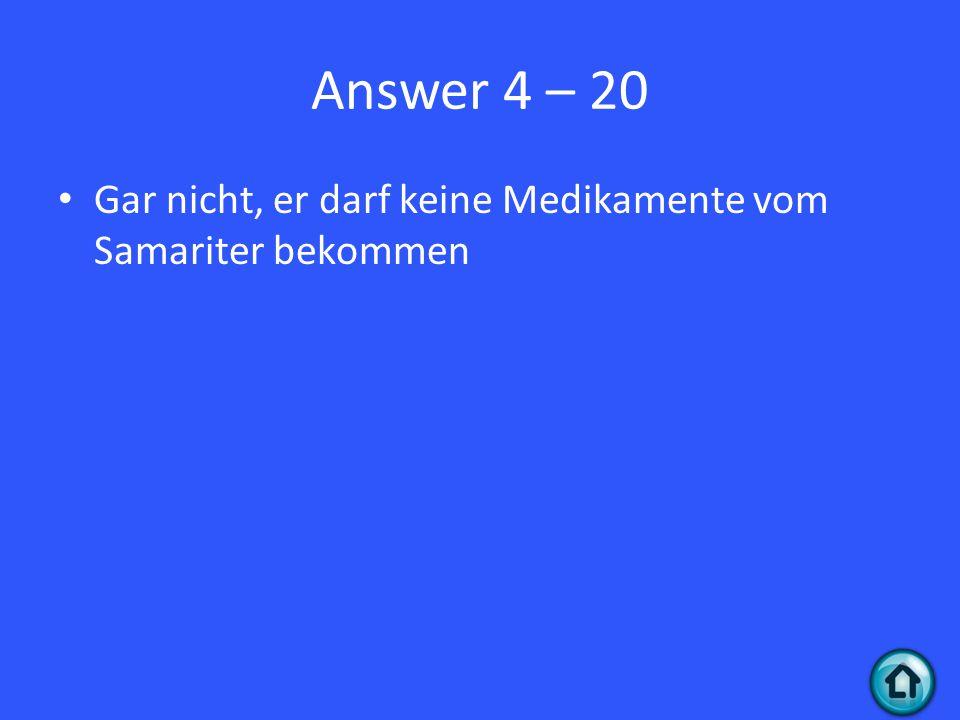 Answer 4 – 20 Gar nicht, er darf keine Medikamente vom Samariter bekommen