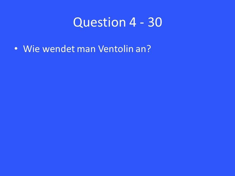 Question 4 - 30 Wie wendet man Ventolin an?