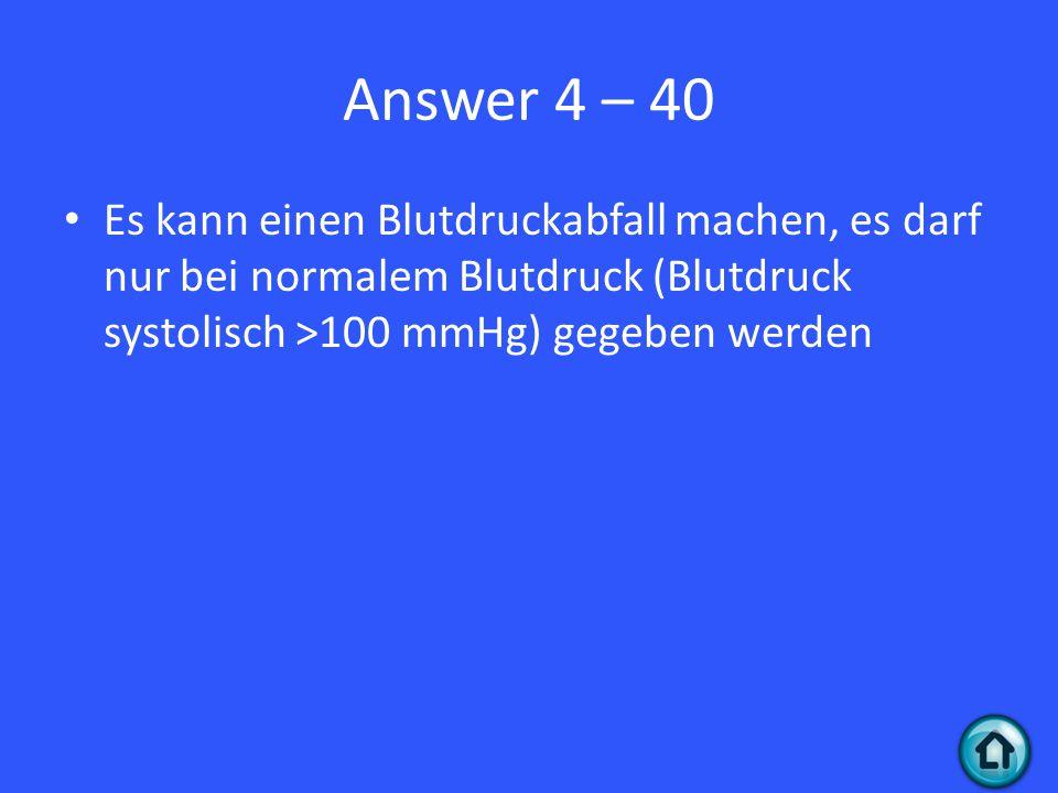 Answer 4 – 40 Es kann einen Blutdruckabfall machen, es darf nur bei normalem Blutdruck (Blutdruck systolisch >100 mmHg) gegeben werden