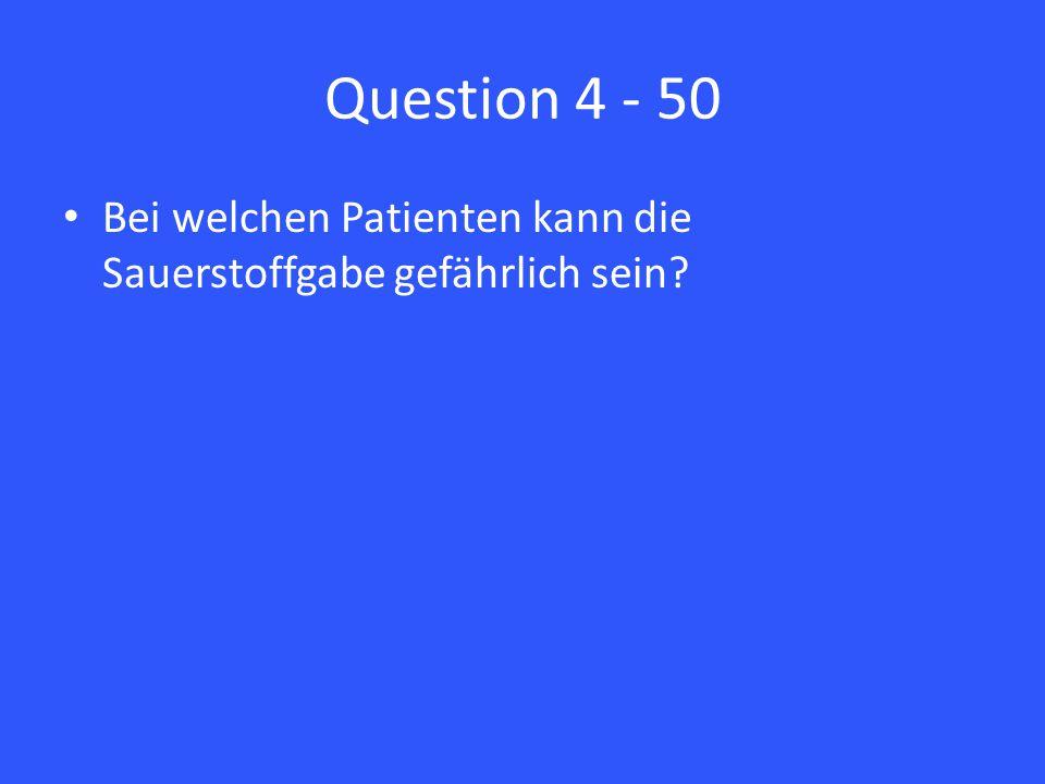 Question 4 - 50 Bei welchen Patienten kann die Sauerstoffgabe gefährlich sein?