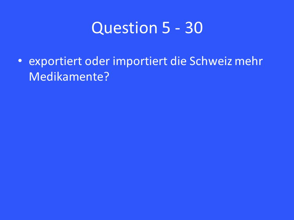 Question 5 - 30 exportiert oder importiert die Schweiz mehr Medikamente?