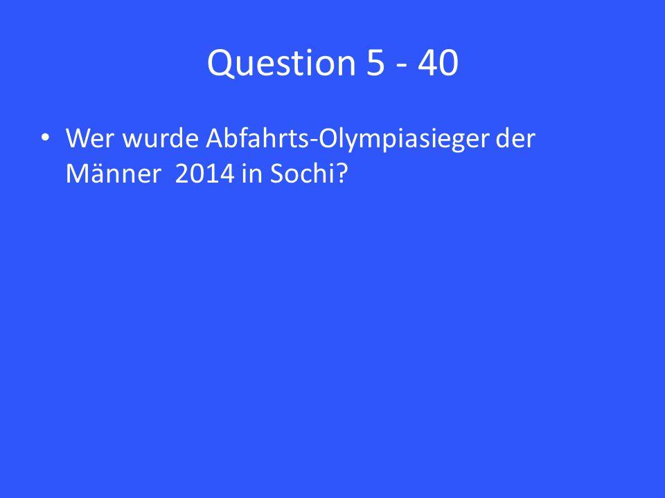 Question 5 - 40 Wer wurde Abfahrts-Olympiasieger der Männer 2014 in Sochi?