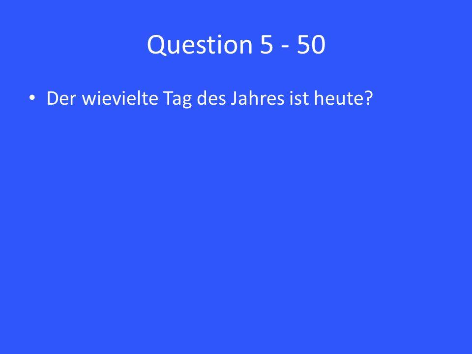Question 5 - 50 Der wievielte Tag des Jahres ist heute?
