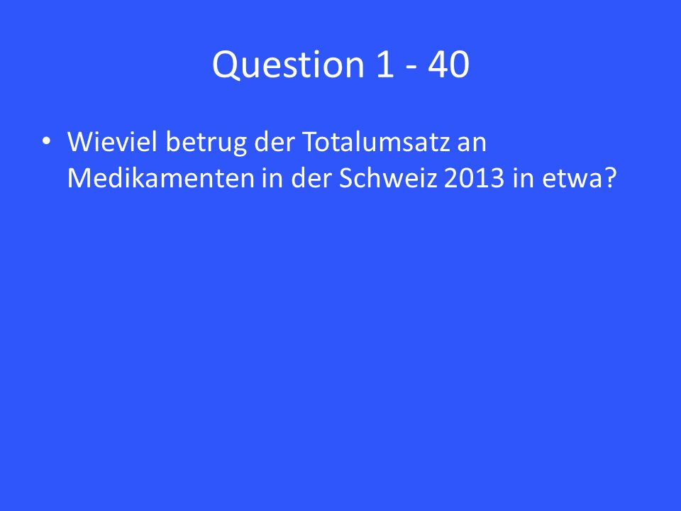 Question 1 - 40 Wieviel betrug der Totalumsatz an Medikamenten in der Schweiz 2013 in etwa?