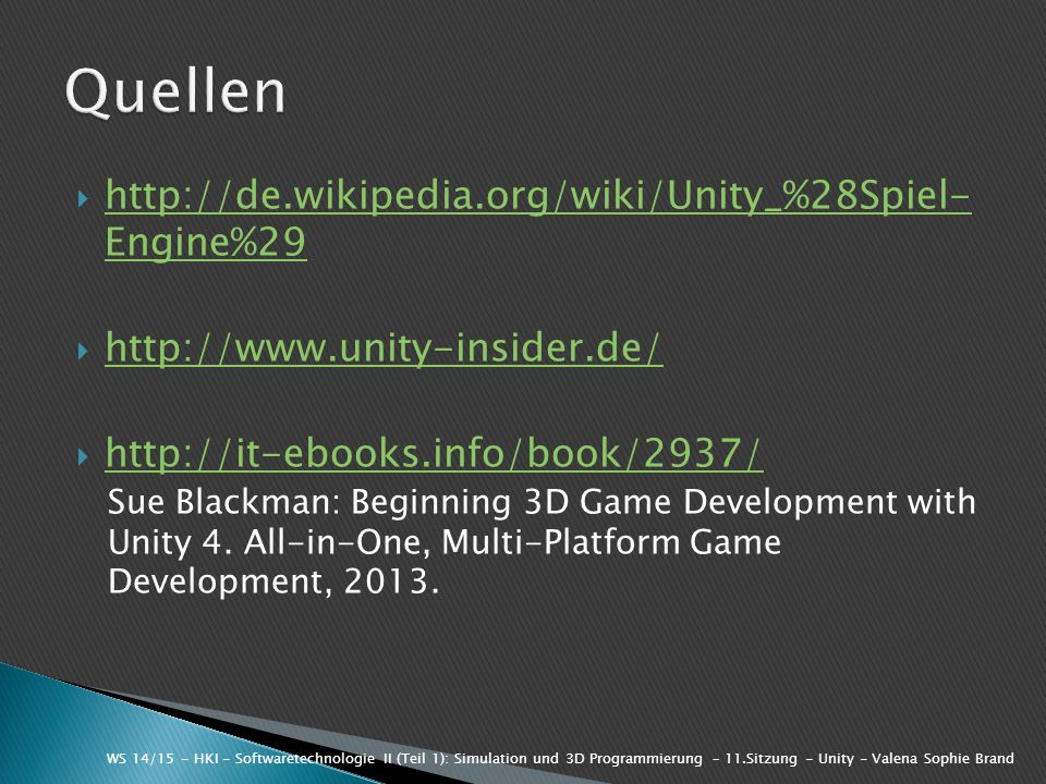  http://de.wikipedia.org/wiki/Unity_%28Spiel- Engine%29 http://de.wikipedia.org/wiki/Unity_%28Spiel- Engine%29  http://www.unity-insider.de/ http://www.unity-insider.de/  http://it-ebooks.info/book/2937/ http://it-ebooks.info/book/2937/ Sue Blackman: Beginning 3D Game Development with Unity 4.
