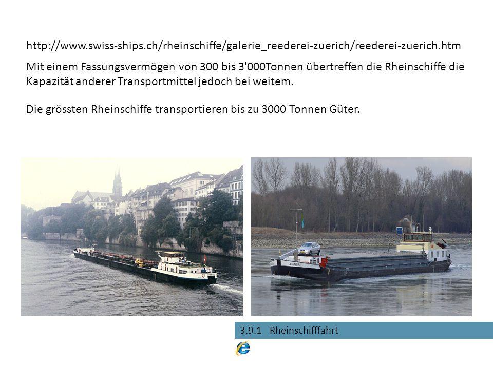 3.9.1 Rheinschifffahrt Die grössten Rheinschiffe transportieren bis zu 3000 Tonnen Güter. Mit einem Fassungsvermögen von 300 bis 3'000Tonnen übertreff
