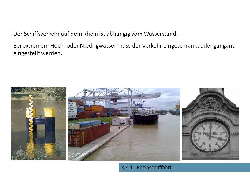 3.9.1 Rheinschifffahrt Der Schiffsverkehr auf dem Rhein ist abhängig vom Wasserstand. Bei extremem Hoch- oder Niedrigwasser muss der Verkehr eingeschr