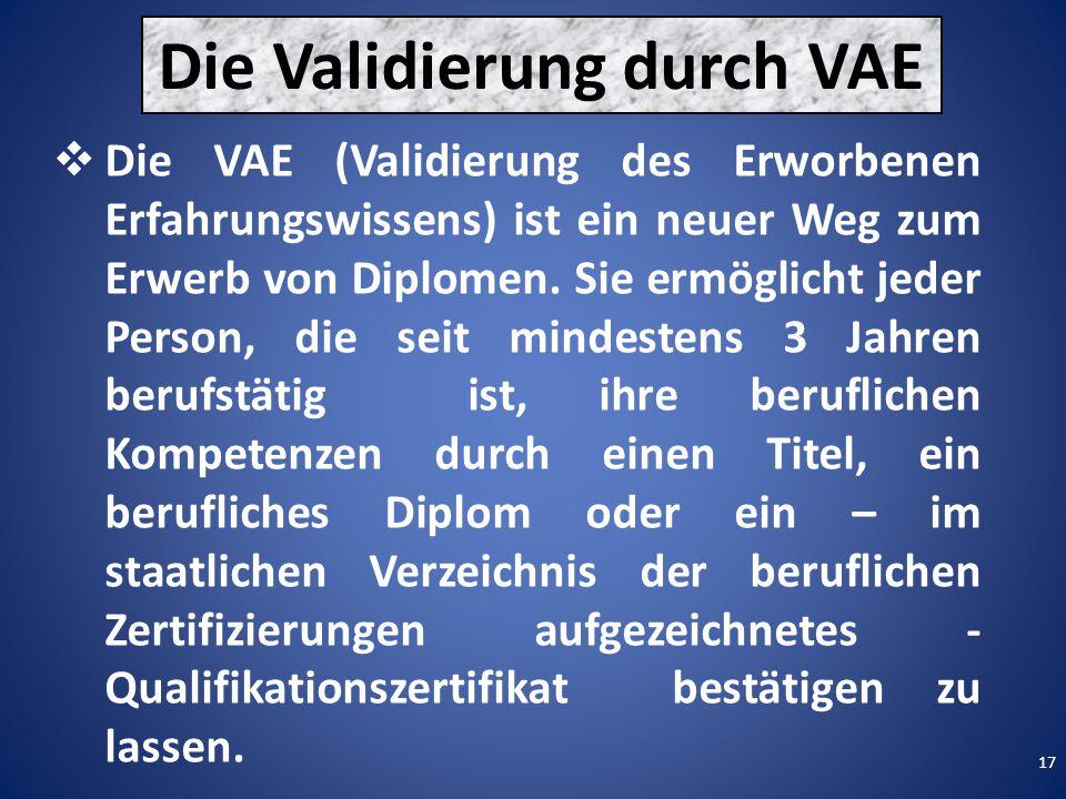 17 Die Validierung durch VAE  Die VAE (Validierung des Erworbenen Erfahrungswissens) ist ein neuer Weg zum Erwerb von Diplomen.