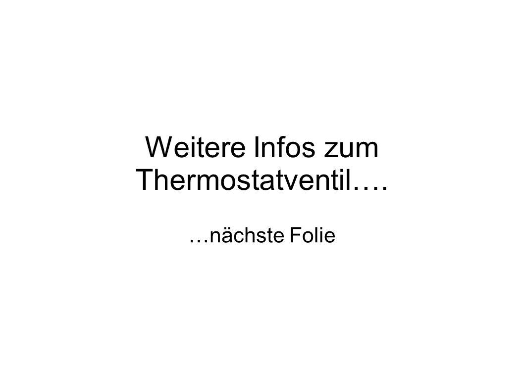 Weitere Infos zum Thermostatventil…. …nächste Folie