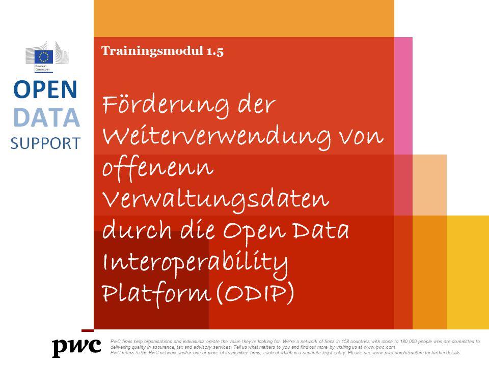 Trainingsmodul 1.5 Förderung der Weiterverwendung von offenenn Verwaltungsdaten durch die Open Data Interoperability Platform(ODIP) PwC firms help org