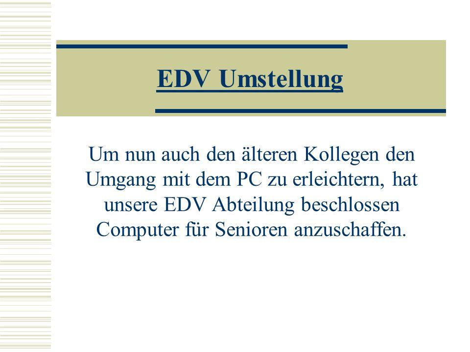 EDV Umstellung Um nun auch den älteren Kollegen den Umgang mit dem PC zu erleichtern, hat unsere EDV Abteilung beschlossen Computer für Senioren anzuschaffen.