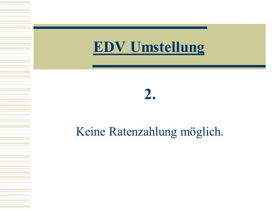 EDV Umstellung 2. Keine Ratenzahlung möglich.