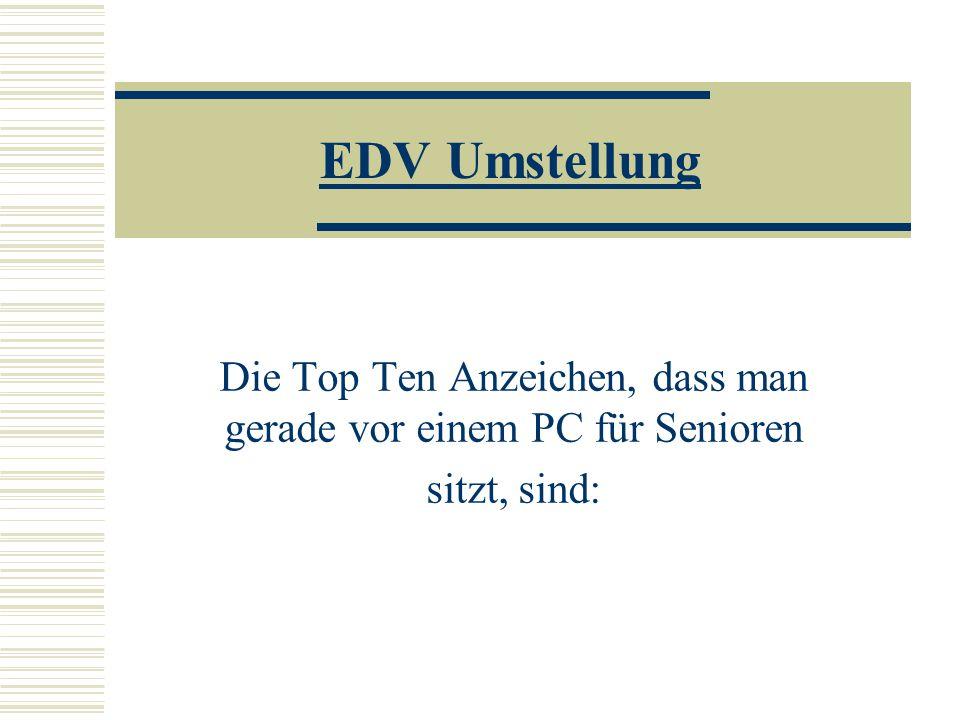 EDV Umstellung Die Top Ten Anzeichen, dass man gerade vor einem PC für Senioren sitzt, sind: