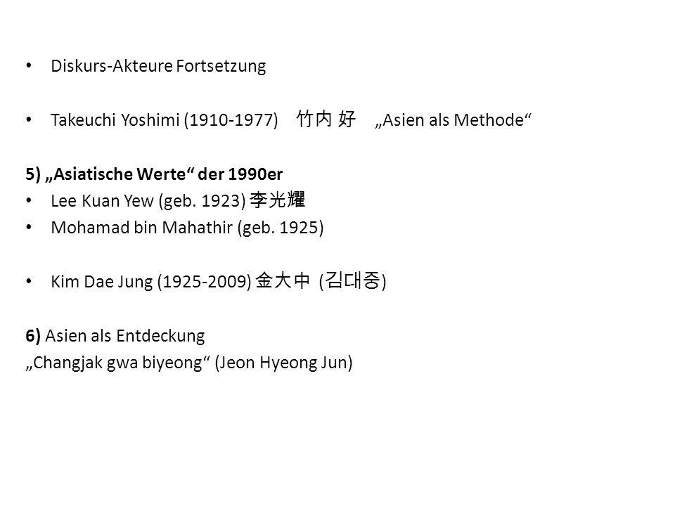 "Diskurs-Akteure Fortsetzung Takeuchi Yoshimi (1910-1977) 竹内 好 ""Asien als Methode"" 5) ""Asiatische Werte"" der 1990er Lee Kuan Yew (geb. 1923) 李光耀 Mohama"