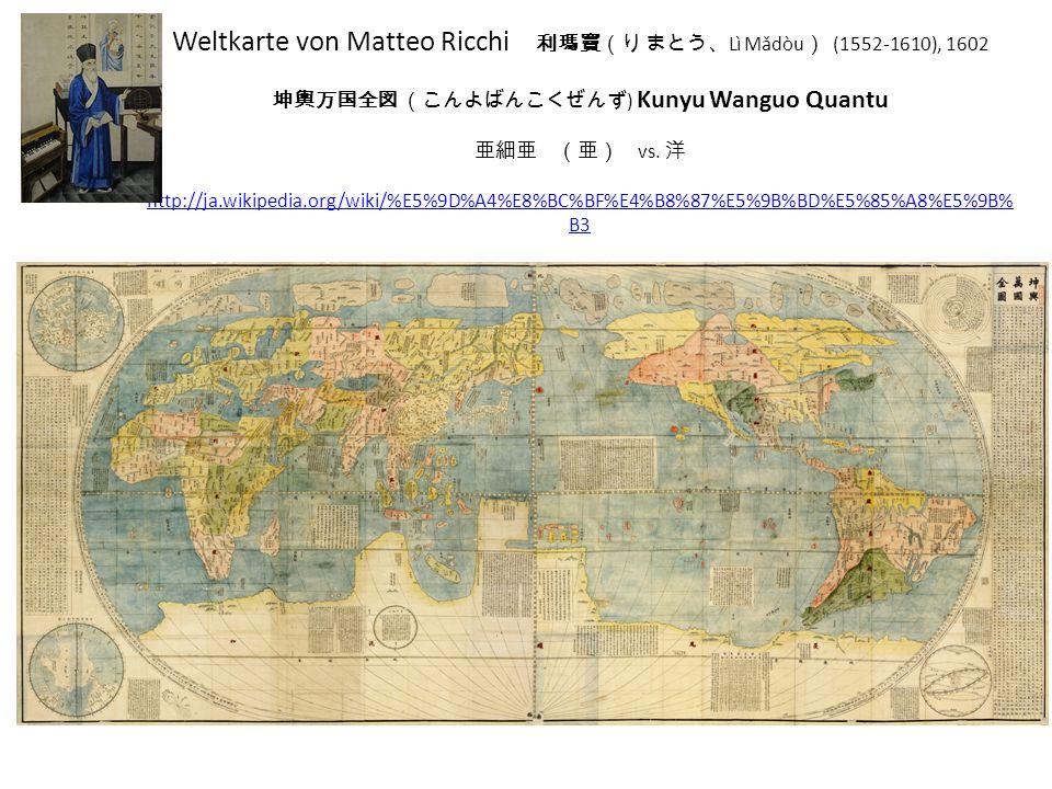 Weltkarte von Matteo Ricchi 利瑪竇(り まとう、 Lì Mǎdòu ) (1552-1610), 1602 坤輿万国全図 (こんよばんこくぜんず ) Kunyu Wanguo Quantu 亜細亜 (亜) vs. 洋 http://ja.wikipedia.org/wik