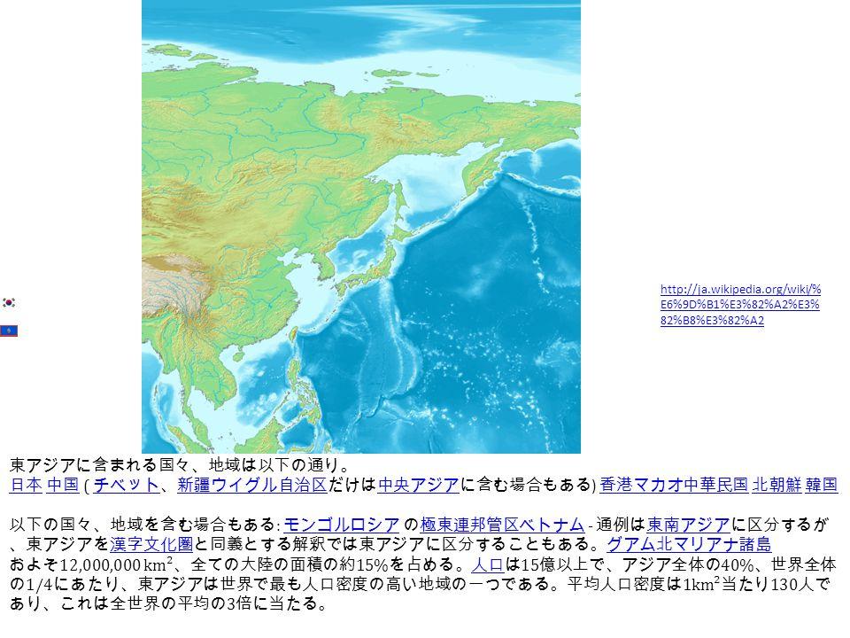東アジアに含まれる国々、地域は以下の通り。 日本 日本 中国 ( チベット、新疆ウイグル自治区だけは中央アジアに含む場合もある ) 香港マカオ中華民国 北朝鮮 韓国 中国 チベット新疆ウイグル自治区中央アジア 香港マカオ中華民国 北朝鮮 韓国 以下の国々、地域を含む場合もある : モンゴルロシア の