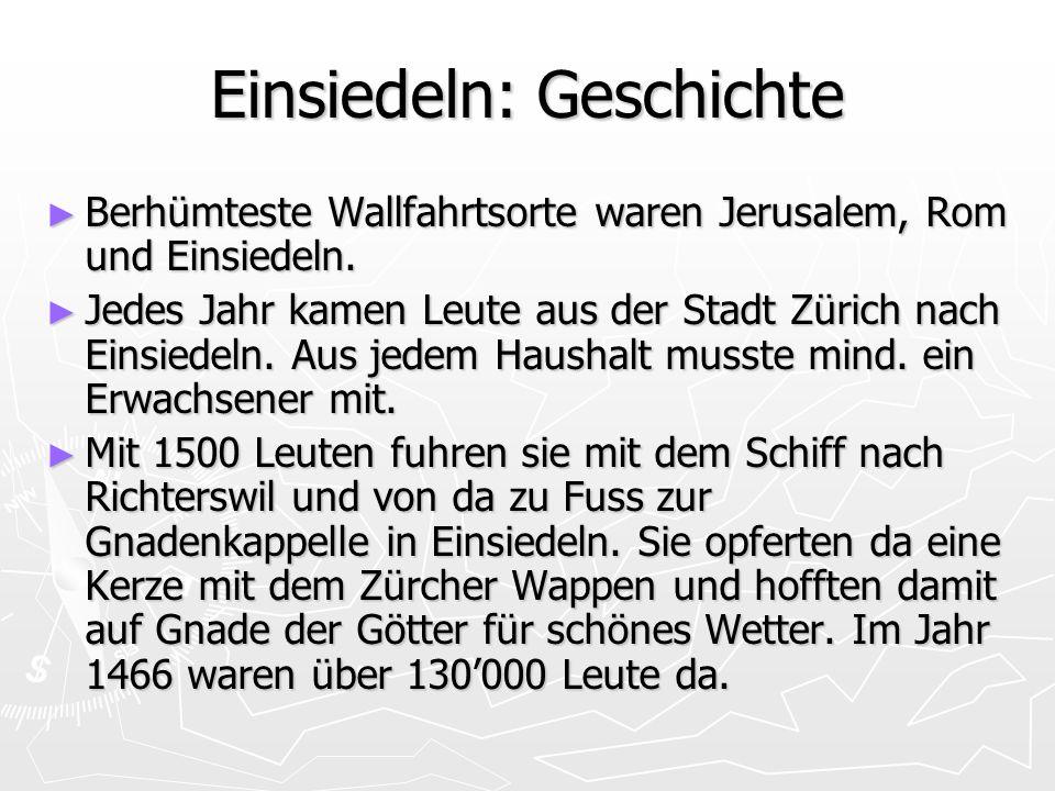 Einsiedeln: Geschichte ► Berhümteste Wallfahrtsorte waren Jerusalem, Rom und Einsiedeln. ► Jedes Jahr kamen Leute aus der Stadt Zürich nach Einsiedeln