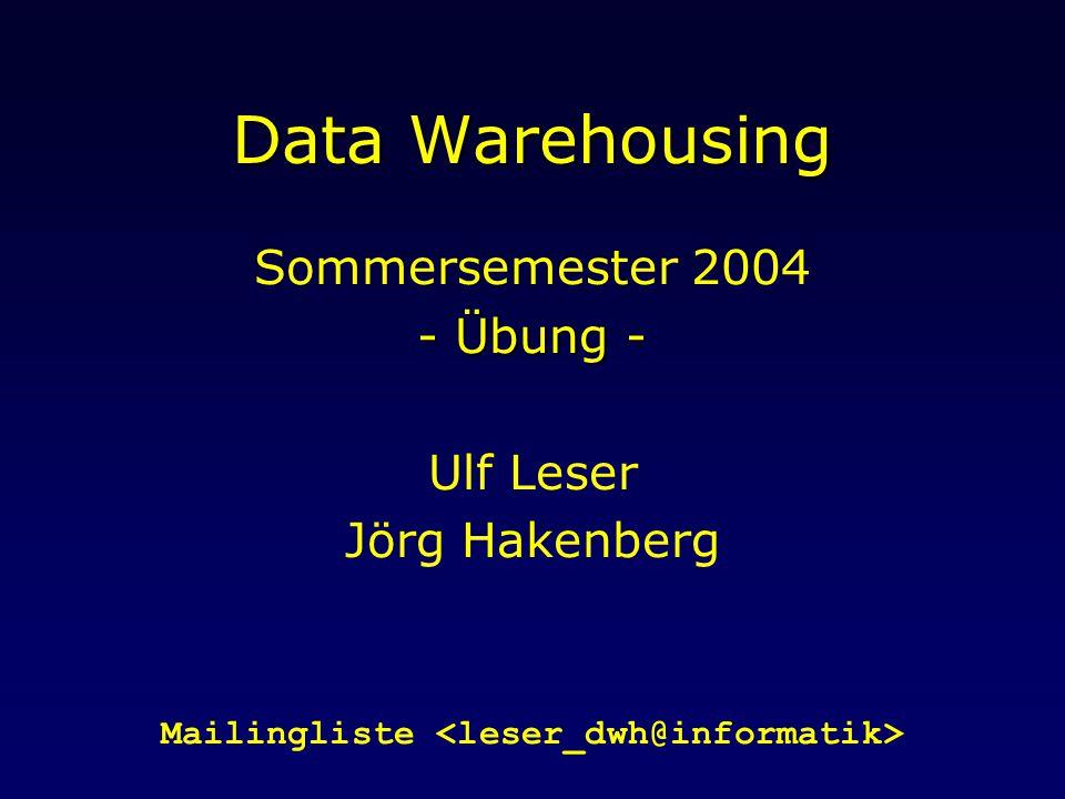 Data Warehousing Sommersemester 2004 - Übung - Ulf Leser Jörg Hakenberg Mailingliste