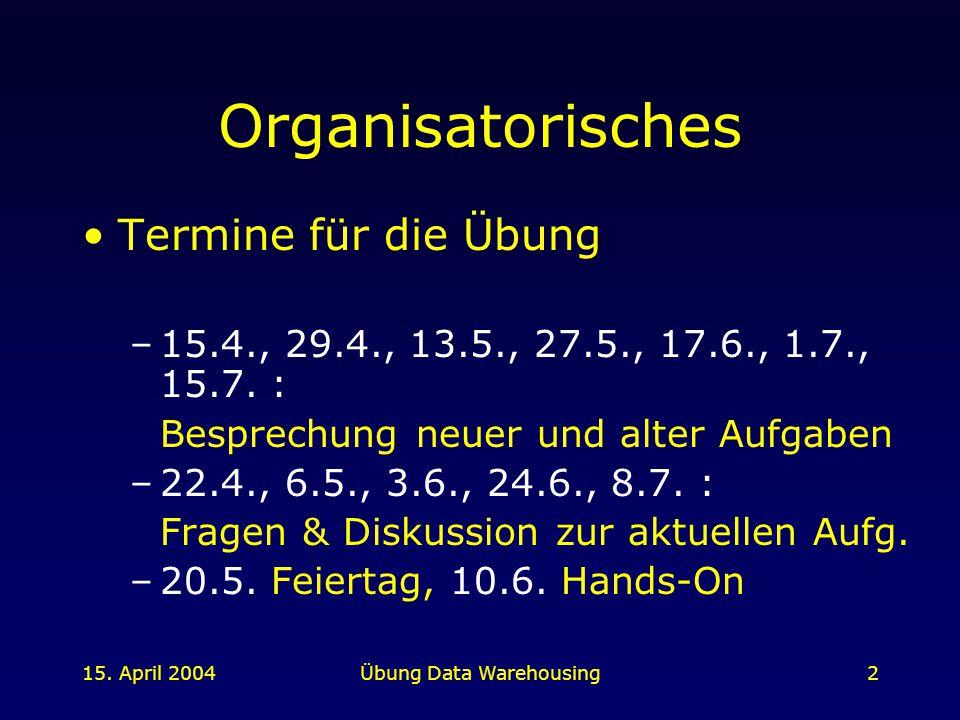 15. April 2004Übung Data Warehousing2 Organisatorisches Termine für die Übung –15.4., 29.4., 13.5., 27.5., 17.6., 1.7., 15.7. : Besprechung neuer und