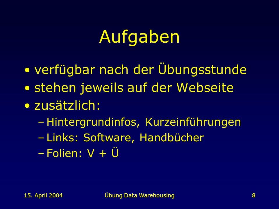 15. April 2004Übung Data Warehousing8 Aufgaben verfügbar nach der Übungsstunde stehen jeweils auf der Webseite zusätzlich: –Hintergrundinfos, Kurzeinf