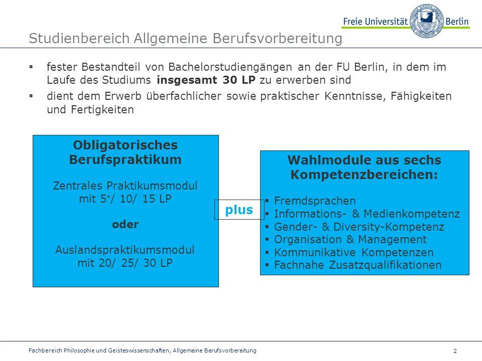 2 Studienbereich Allgemeine Berufsvorbereitung  fester Bestandteil von Bachelorstudiengängen an der FU Berlin, in dem im Laufe des Studiums insgesamt 30 LP zu erwerben sind  dient dem Erwerb überfachlicher sowie praktischer Kenntnisse, Fähigkeiten und Fertigkeiten Fachbereich Philosophie und Geisteswissenschaften, Allgemeine Berufsvorbereitung Obligatorisches Berufspraktikum Zentrales Praktikumsmodul mit 5 * / 10/ 15 LP oder Auslandspraktikumsmodul mit 20/ 25/ 30 LP Wahlmodule aus sechs Kompetenzbereichen:  Fremdsprachen  Informations- & Medienkompetenz  Gender- & Diversity-Kompetenz  Organisation & Management  Kommunikative Kompetenzen  Fachnahe Zusatzqualifikationen plus