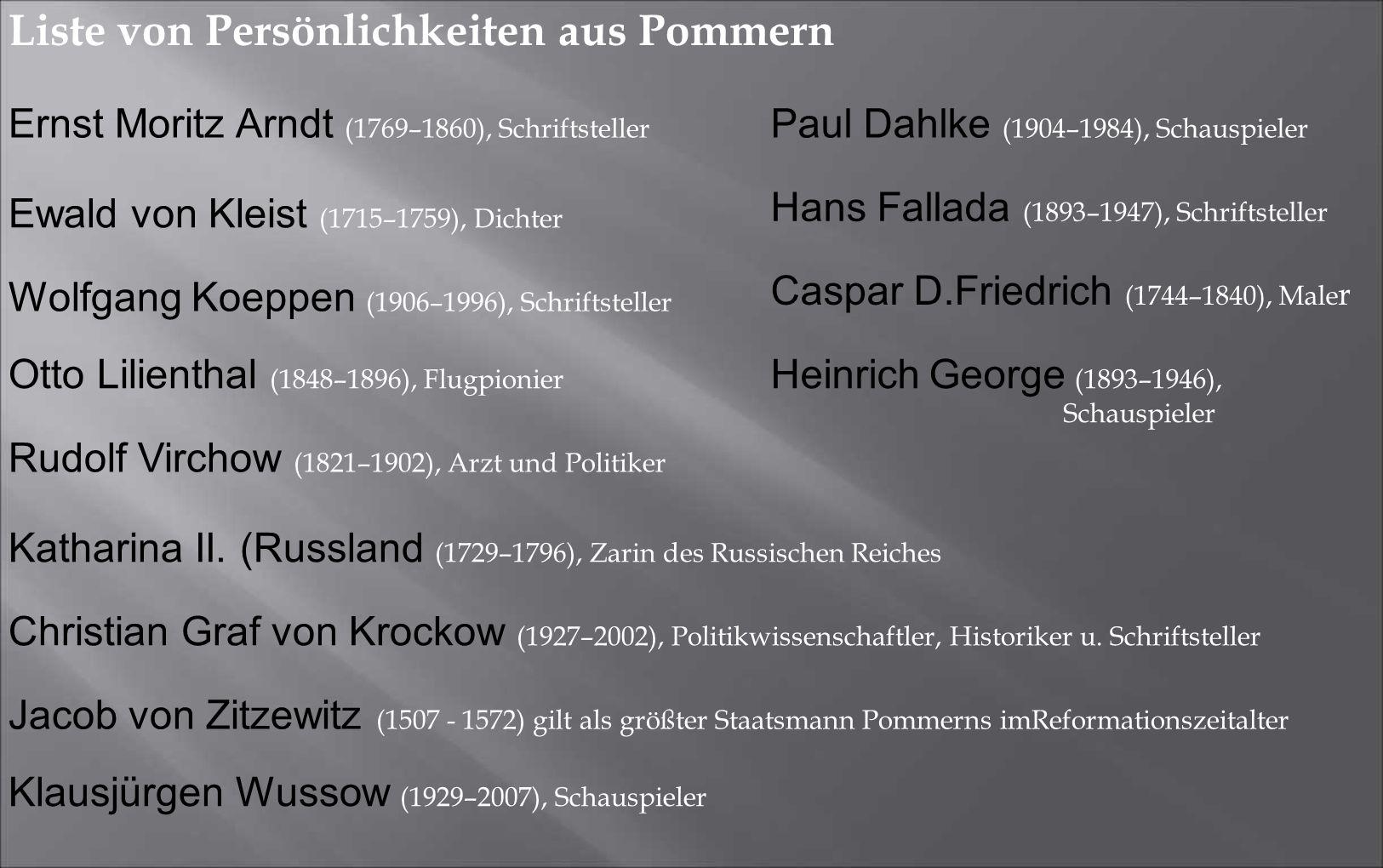 Liste von Persönlichkeiten aus Pommern Ernst Moritz Arndt (1769–1860), Schriftsteller Paul Dahlke (1904–1984), Schauspieler Hans Fallada (1893–1947), Schriftsteller Caspar D.Friedrich (1744–1840), Male r Heinrich George (1893–1946), Schauspieler Katharina II.