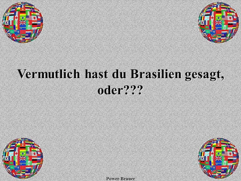 Power-Brauer Natürlich hast du Brasilien gesagt! Is aber falsch!