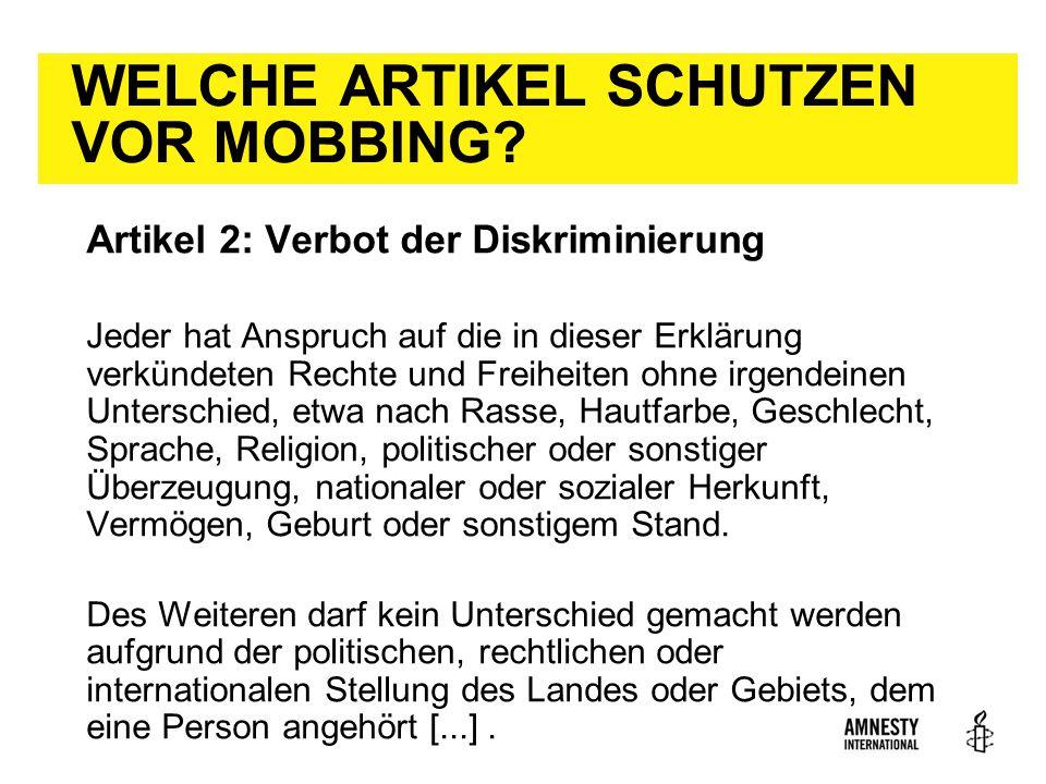 WELCHE ARTIKEL SCHUTZEN VOR MOBBING? Artikel 2: Verbot der Diskriminierung Jeder hat Anspruch auf die in dieser Erklärung verkündeten Rechte und Freih