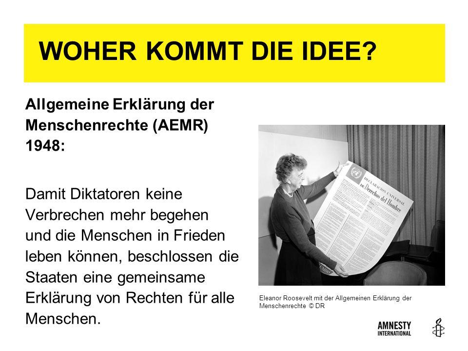 WOHER KOMMT DIE IDEE? Allgemeine Erklärung der Menschenrechte (AEMR) 1948: Damit Diktatoren keine Verbrechen mehr begehen und die Menschen in Frieden