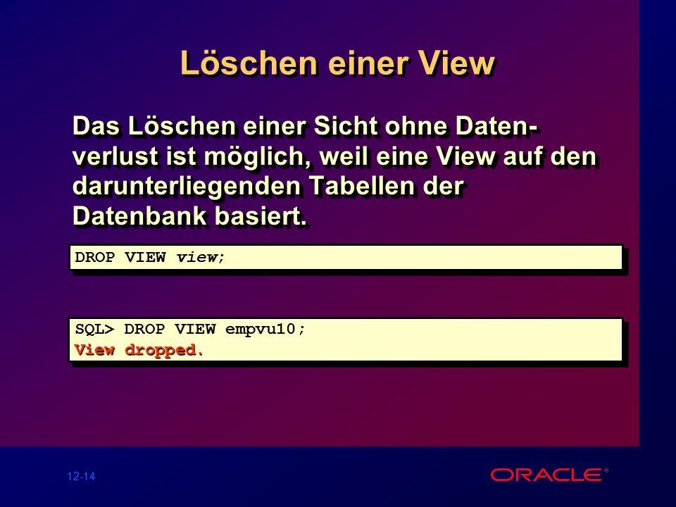 12-14 Löschen einer View Das Löschen einer Sicht ohne Daten- verlust ist möglich, weil eine View auf den darunterliegenden Tabellen der Datenbank basiert.