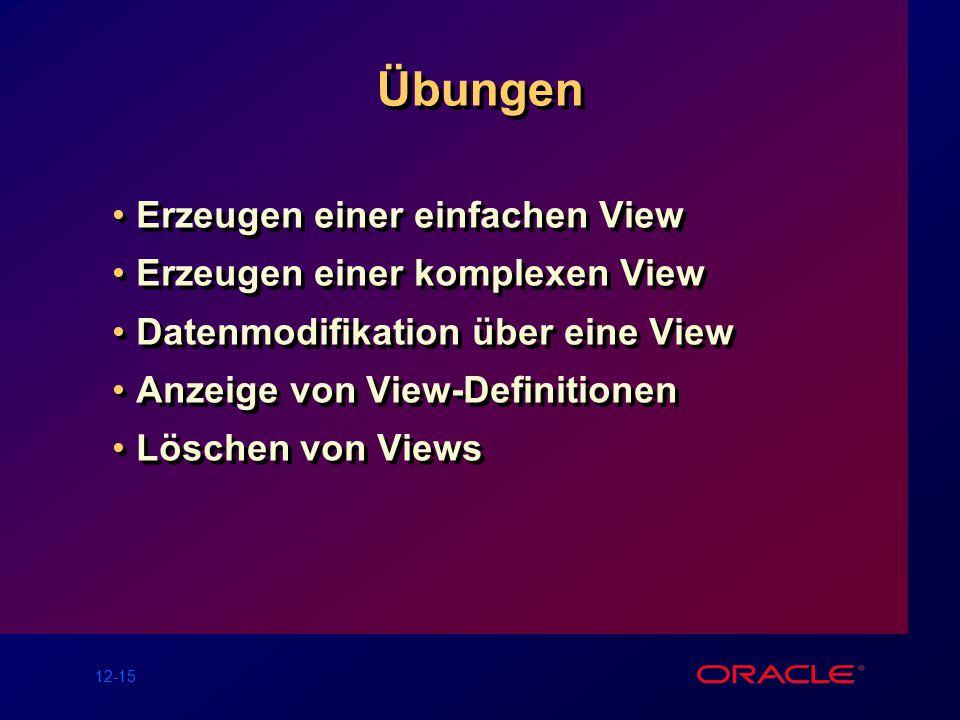 12-15 Übungen Erzeugen einer einfachen View Erzeugen einer komplexen View Datenmodifikation über eine View Anzeige von View-Definitionen Löschen von Views Erzeugen einer einfachen View Erzeugen einer komplexen View Datenmodifikation über eine View Anzeige von View-Definitionen Löschen von Views