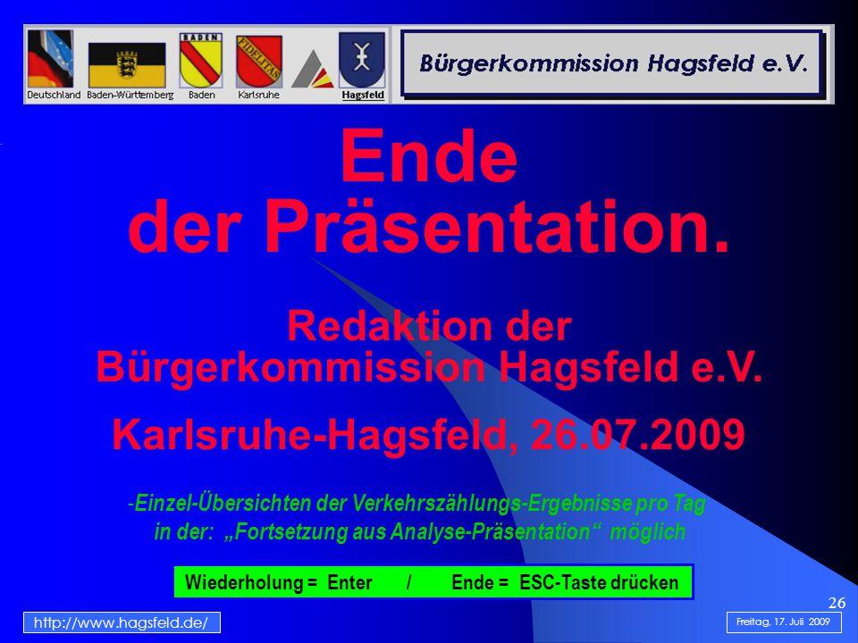 26 http://www.hagsfeld.de/ Ende der Präsentation. Redaktion der Bürgerkommission Hagsfeld e.V. Karlsruhe-Hagsfeld, 26.07.2009 Wiederholung = Enter / E