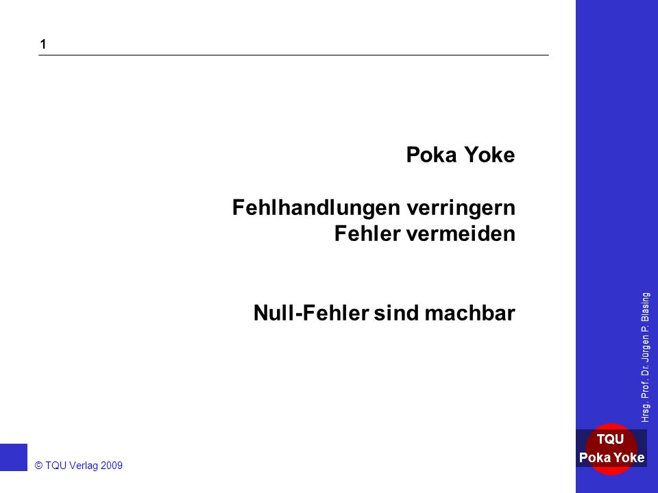 AKADEMIE © TQU Verlag 2009 TQU Poka Yoke Hrsg. Prof. Dr. Jürgen P. Bläsing 1 Poka Yoke Fehlhandlungen verringern Fehler vermeiden Null-Fehler sind mac