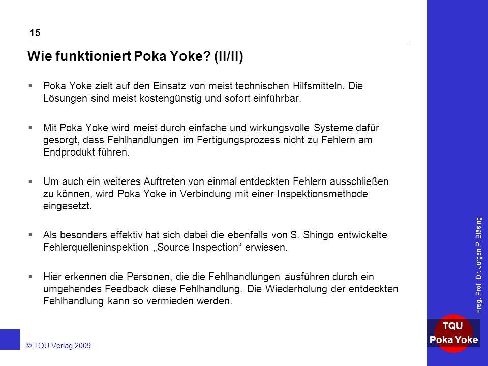 AKADEMIE © TQU Verlag 2009 TQU Poka Yoke Hrsg. Prof. Dr. Jürgen P. Bläsing 15 Wie funktioniert Poka Yoke? (II/II)  Poka Yoke zielt auf den Einsatz vo