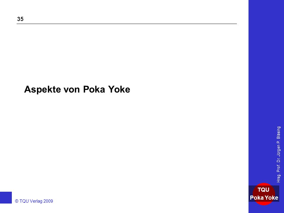 AKADEMIE © TQU Verlag 2009 TQU Poka Yoke Hrsg. Prof. Dr. Jürgen P. Bläsing 35 Aspekte von Poka Yoke