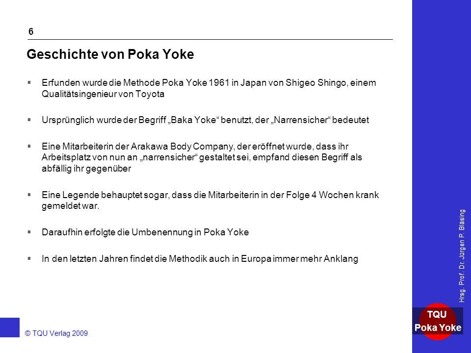 AKADEMIE © TQU Verlag 2009 TQU Poka Yoke Hrsg. Prof. Dr. Jürgen P. Bläsing 6 Geschichte von Poka Yoke  Erfunden wurde die Methode Poka Yoke 1961 in J