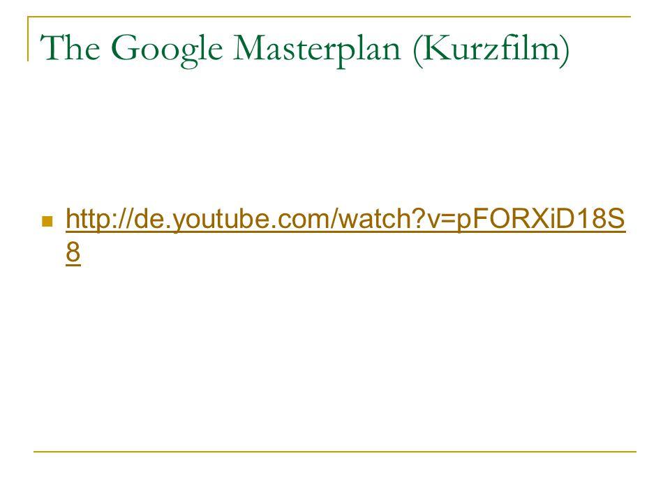 The Google Masterplan (Kurzfilm) http://de.youtube.com/watch v=pFORXiD18S 8 http://de.youtube.com/watch v=pFORXiD18S 8
