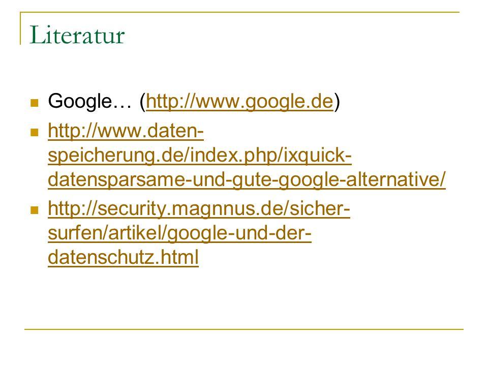 Literatur Google… (http://www.google.de)http://www.google.de http://www.daten- speicherung.de/index.php/ixquick- datensparsame-und-gute-google-alternative/ http://www.daten- speicherung.de/index.php/ixquick- datensparsame-und-gute-google-alternative/ http://security.magnnus.de/sicher- surfen/artikel/google-und-der- datenschutz.html http://security.magnnus.de/sicher- surfen/artikel/google-und-der- datenschutz.html