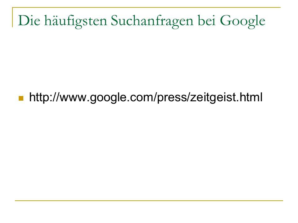 Die häufigsten Suchanfragen bei Google http://www.google.com/press/zeitgeist.html