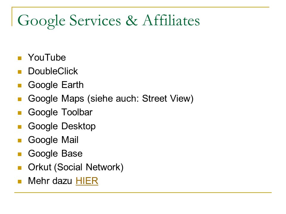 Google Services & Affiliates YouTube DoubleClick Google Earth Google Maps (siehe auch: Street View) Google Toolbar Google Desktop Google Mail Google Base Orkut (Social Network) Mehr dazu HIERHIER
