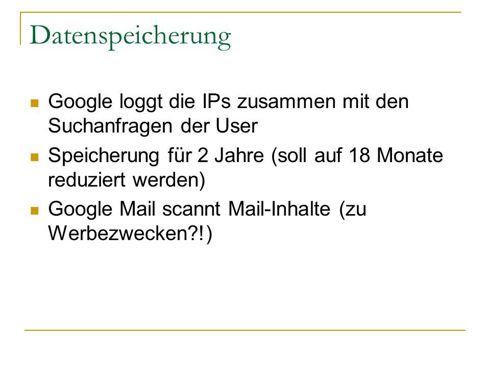 Datenspeicherung Google loggt die IPs zusammen mit den Suchanfragen der User Speicherung für 2 Jahre (soll auf 18 Monate reduziert werden) Google Mail scannt Mail-Inhalte (zu Werbezwecken !)