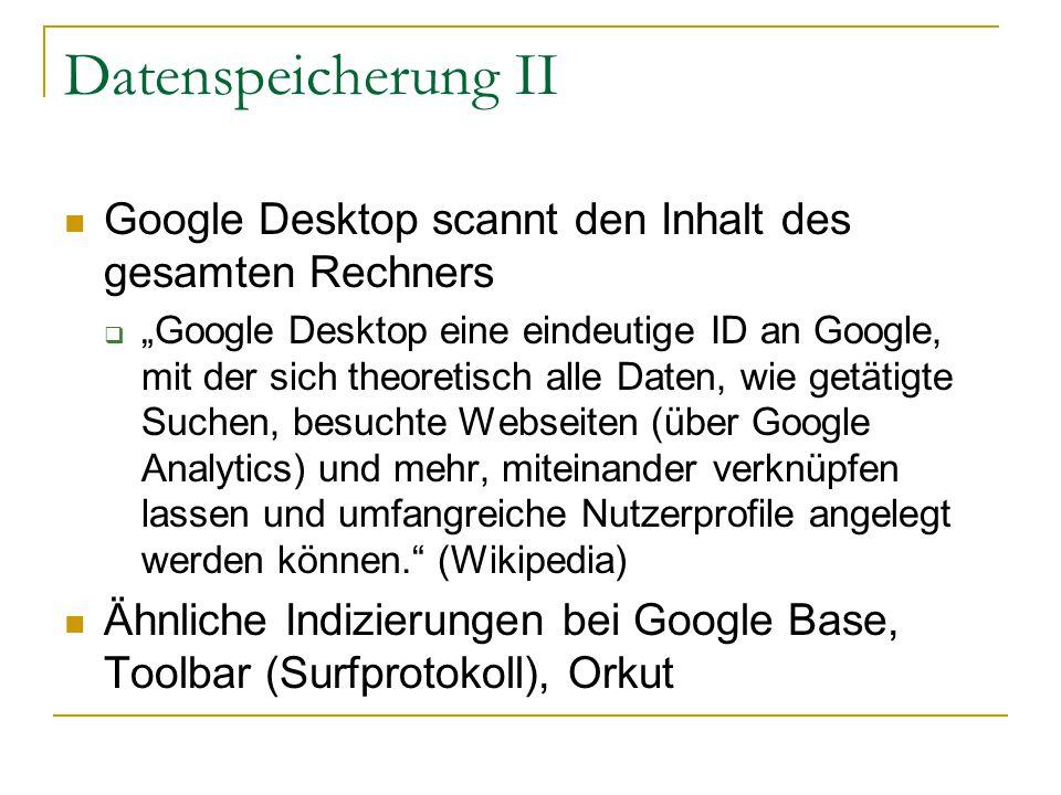 """Datenspeicherung II Google Desktop scannt den Inhalt des gesamten Rechners  """"Google Desktop eine eindeutige ID an Google, mit der sich theoretisch alle Daten, wie getätigte Suchen, besuchte Webseiten (über Google Analytics) und mehr, miteinander verknüpfen lassen und umfangreiche Nutzerprofile angelegt werden können. (Wikipedia) Ähnliche Indizierungen bei Google Base, Toolbar (Surfprotokoll), Orkut"""