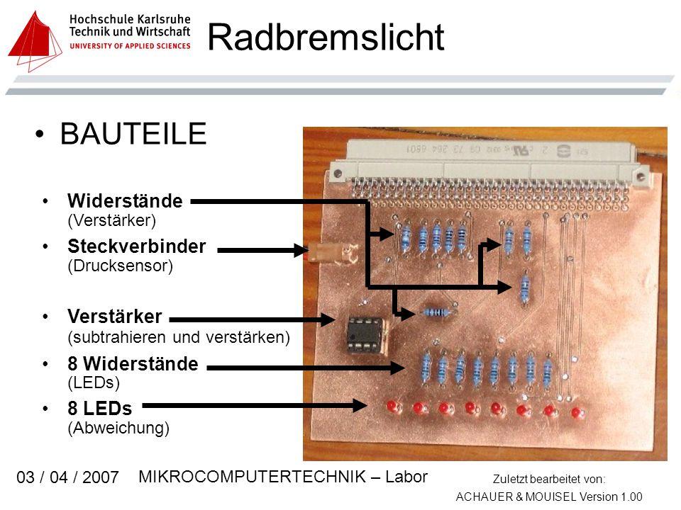 Zuletzt bearbeitet von: ACHAUER & MOUISEL Version 1.00 MIKROCOMPUTERTECHNIK – Labor 03 / 04 / 2007 Radbremslicht BAUTEILE Widerstände (Verstärker) Steckverbinder (Drucksensor) Verstärker (subtrahieren und verstärken) 8 Widerstände (LEDs) 8 LEDs (Abweichung)
