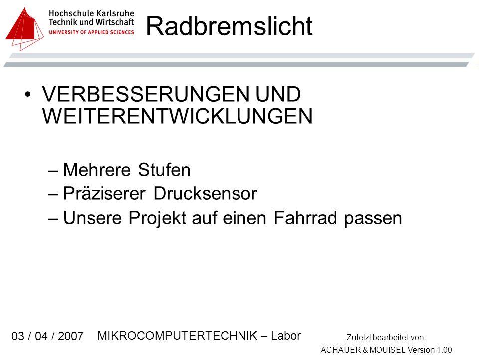 Zuletzt bearbeitet von: ACHAUER & MOUISEL Version 1.00 MIKROCOMPUTERTECHNIK – Labor 03 / 04 / 2007 Radbremslicht VERBESSERUNGEN UND WEITERENTWICKLUNGEN –Mehrere Stufen –Präziserer Drucksensor –Unsere Projekt auf einen Fahrrad passen