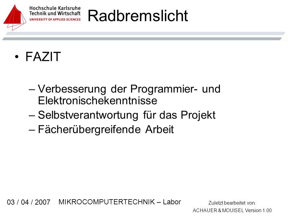 Zuletzt bearbeitet von: ACHAUER & MOUISEL Version 1.00 MIKROCOMPUTERTECHNIK – Labor 03 / 04 / 2007 Radbremslicht FAZIT –Verbesserung der Programmier- und Elektronischekenntnisse –Selbstverantwortung für das Projekt –Fächerübergreifende Arbeit