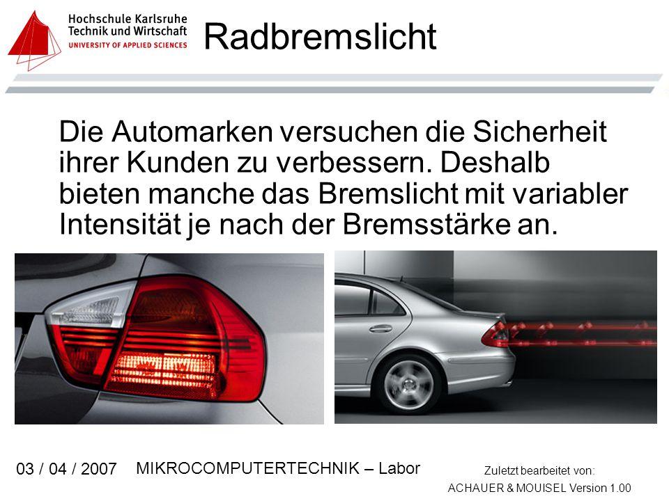 Zuletzt bearbeitet von: ACHAUER & MOUISEL Version 1.00 MIKROCOMPUTERTECHNIK – Labor 03 / 04 / 2007 Radbremslicht Die Automarken versuchen die Sicherheit ihrer Kunden zu verbessern.