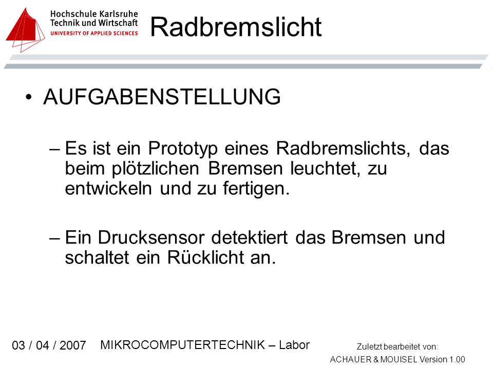 Zuletzt bearbeitet von: ACHAUER & MOUISEL Version 1.00 MIKROCOMPUTERTECHNIK – Labor 03 / 04 / 2007 Radbremslicht AUFGABENSTELLUNG –Es ist ein Prototyp eines Radbremslichts, das beim plötzlichen Bremsen leuchtet, zu entwickeln und zu fertigen.