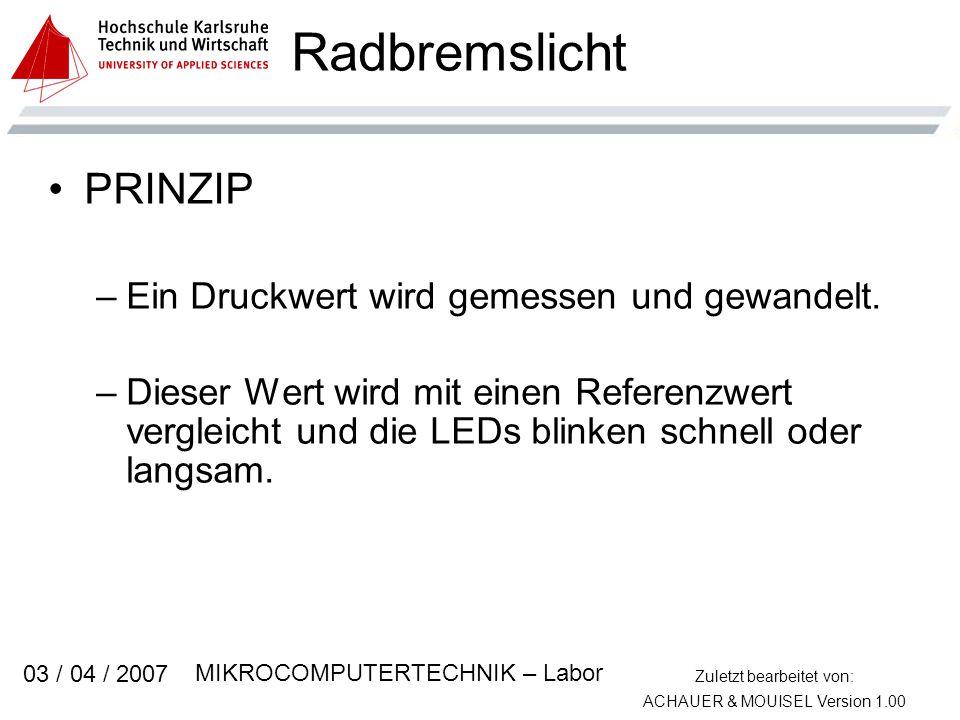 Zuletzt bearbeitet von: ACHAUER & MOUISEL Version 1.00 MIKROCOMPUTERTECHNIK – Labor 03 / 04 / 2007 Radbremslicht PRINZIP –Ein Druckwert wird gemessen und gewandelt.