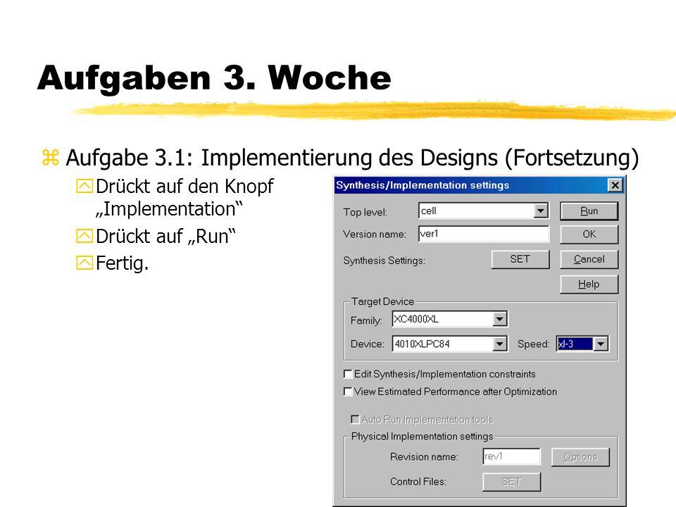 """Aufgaben 3. Woche zAufgabe 3.1: Implementierung des Designs (Fortsetzung) yDrückt auf den Knopf """"Implementation"""" yDrückt auf """"Run"""" yFertig."""